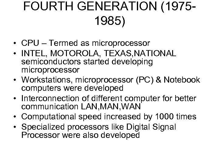 FOURTH GENERATION (19751985) • CPU – Termed as microprocessor • INTEL, MOTOROLA, TEXAS, NATIONAL