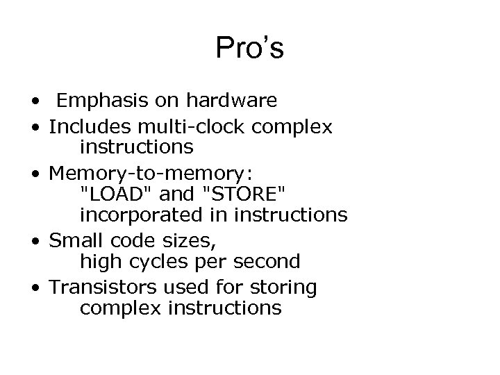 Pro's • Emphasis on hardware • Includes multi-clock complex instructions • Memory-to-memory:
