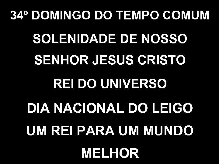 34º DOMINGO DO TEMPO COMUM SOLENIDADE DE NOSSO SENHOR JESUS CRISTO REI DO UNIVERSO