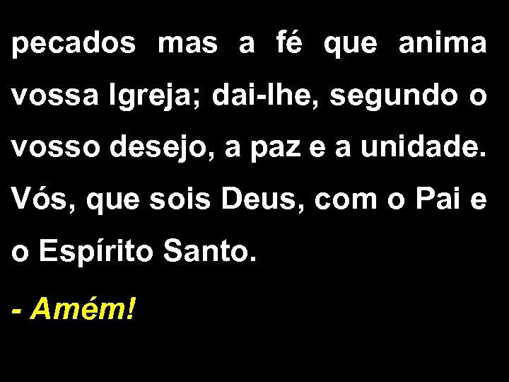 pecados mas a fé que anima vossa Igreja; dai-lhe, segundo o vosso desejo, a