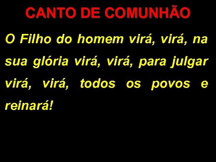 CANTO DE COMUNHÃO O Filho do homem virá, na sua glória virá, para julgar