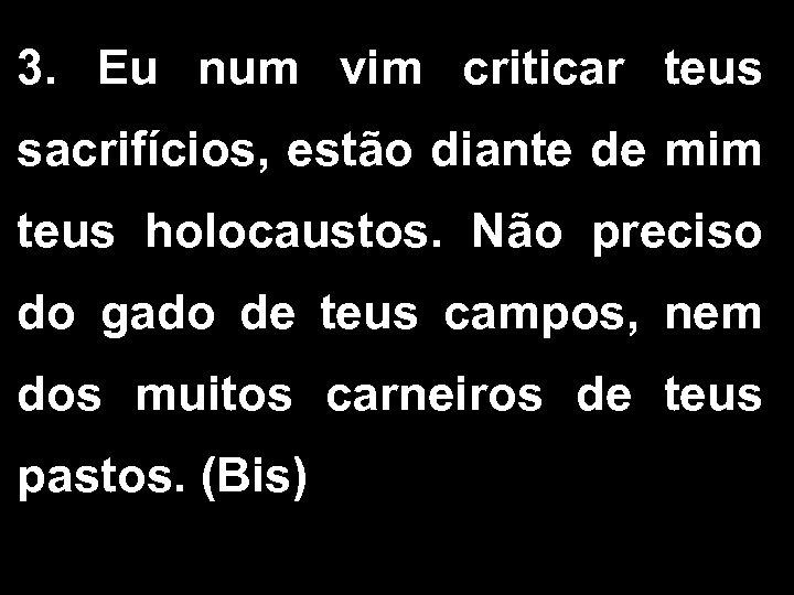 3. Eu num vim criticar teus sacrifícios, estão diante de mim teus holocaustos. Não