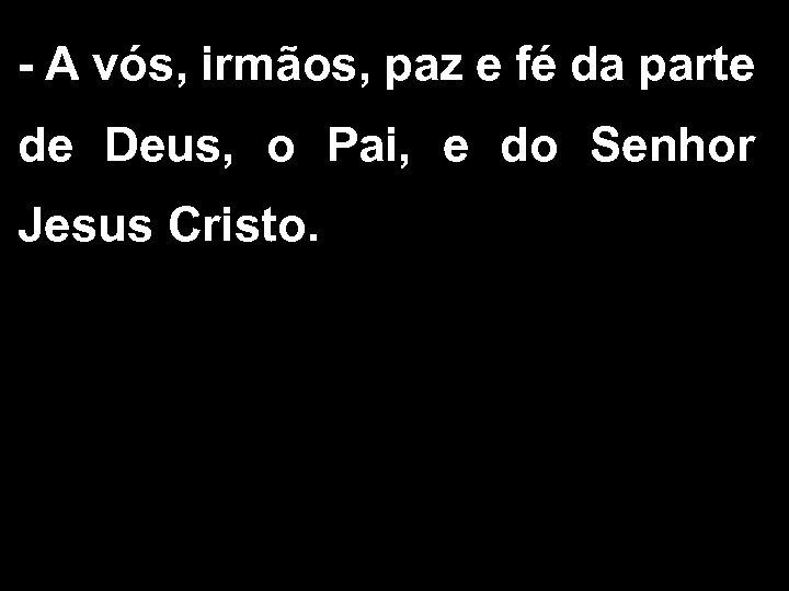 - A vós, irmãos, paz e fé da parte de Deus, o Pai, e