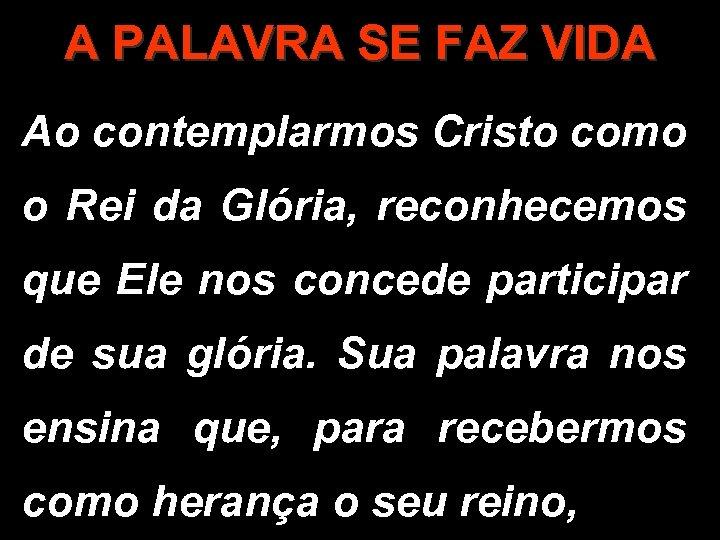 A PALAVRA SE FAZ VIDA Ao contemplarmos Cristo como o Rei da Glória, reconhecemos