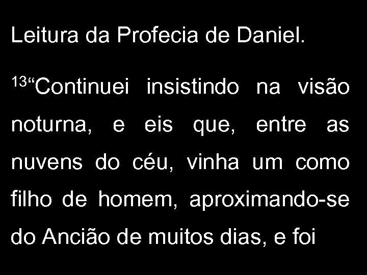 """Leitura da Profecia de Daniel. 13""""Continuei insistindo na visão noturna, e eis que, entre"""