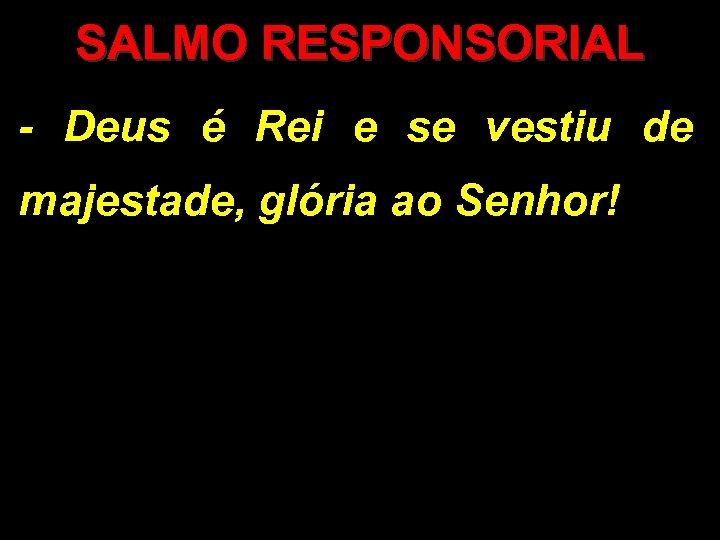 SALMO RESPONSORIAL - Deus é Rei e se vestiu de majestade, glória ao Senhor!