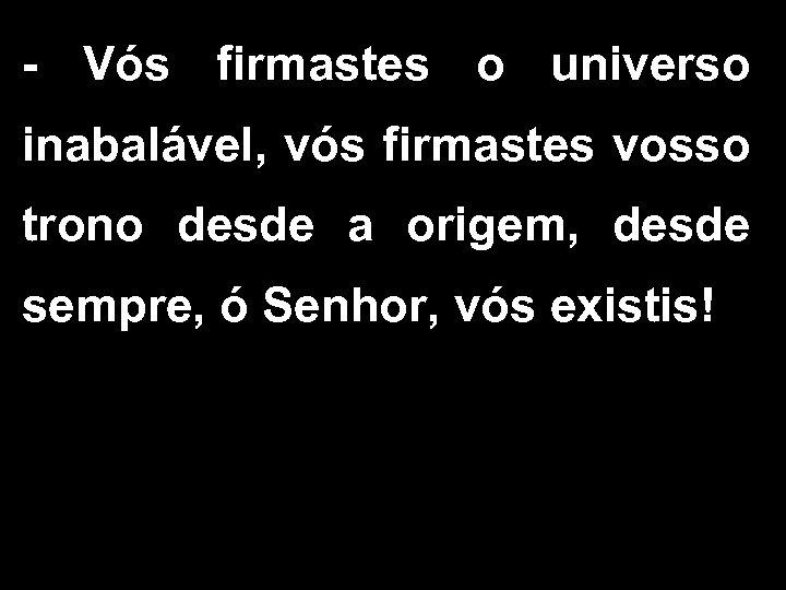 - Vós firmastes o universo inabalável, vós firmastes vosso trono desde a origem, desde