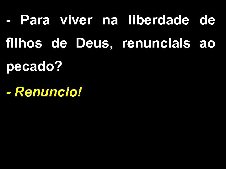- Para viver na liberdade de filhos de Deus, renunciais ao pecado? - Renuncio!