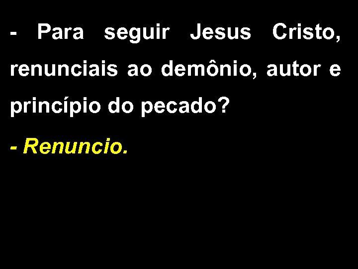 - Para seguir Jesus Cristo, renunciais ao demônio, autor e princípio do pecado? -