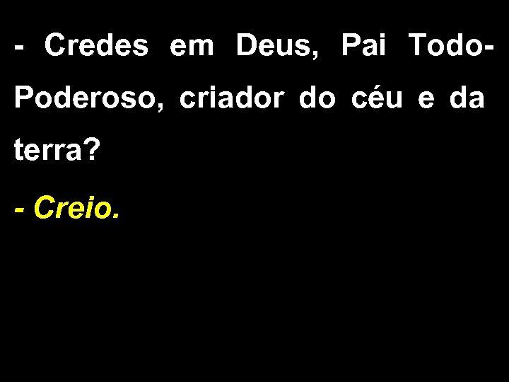 - Credes em Deus, Pai Todo. Poderoso, criador do céu e da terra? -