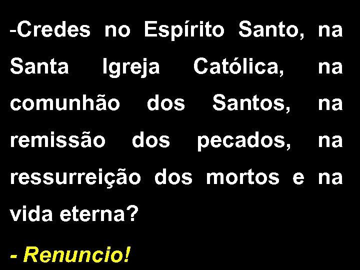 -Credes no Espírito Santo, na Santa Igreja Católica, na comunhão dos Santos, na remissão