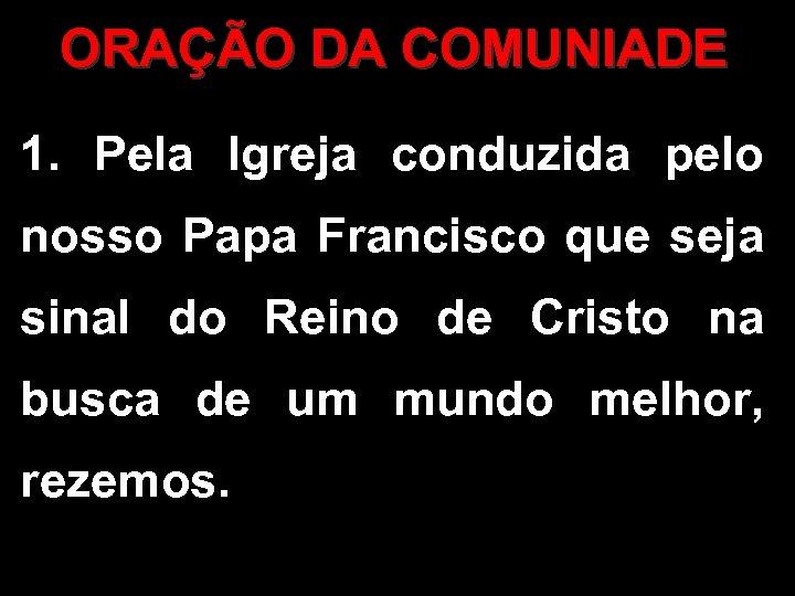 ORAÇÃO DA COMUNIADE 1. Pela Igreja conduzida pelo nosso Papa Francisco que seja sinal