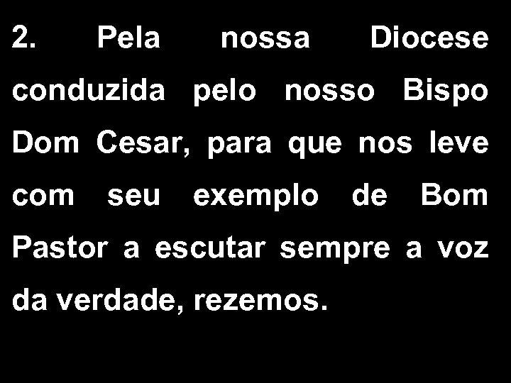 2. Pela nossa Diocese conduzida pelo nosso Bispo Dom Cesar, para que nos leve