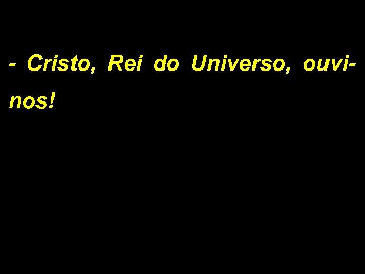 - Cristo, Rei do Universo, ouvinos!