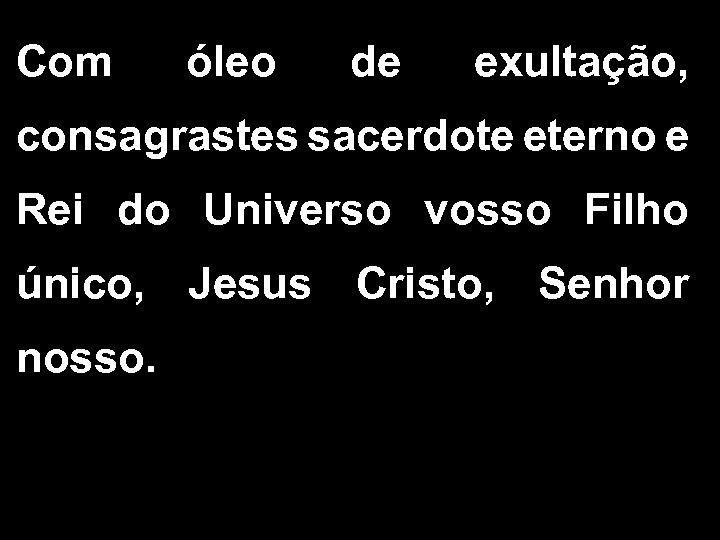 Com óleo de exultação, consagrastes sacerdote eterno e Rei do Universo vosso Filho único,