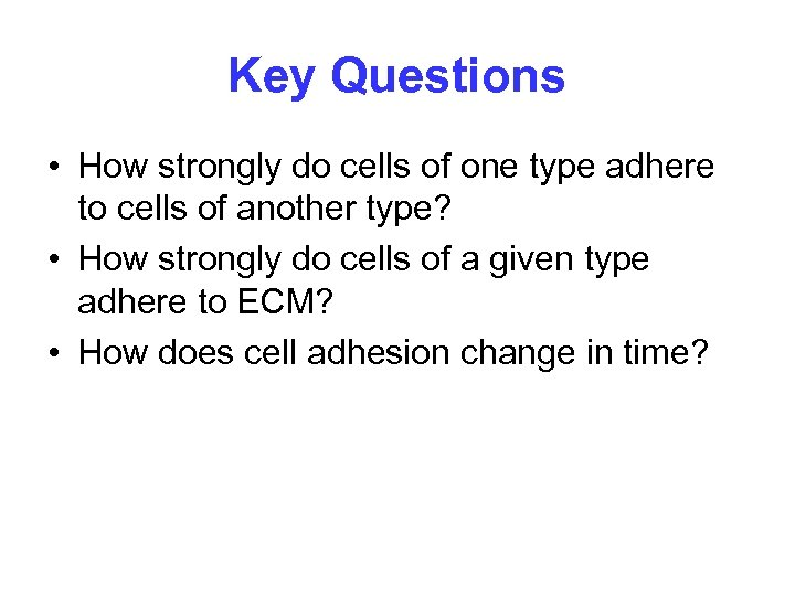 Key Questions • How strongly do cells of one type adhere to cells of
