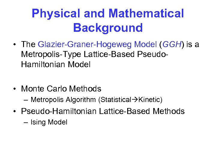 Physical and Mathematical Background • The Glazier-Graner-Hogeweg Model (GGH) is a Metropolis-Type Lattice-Based Pseudo.