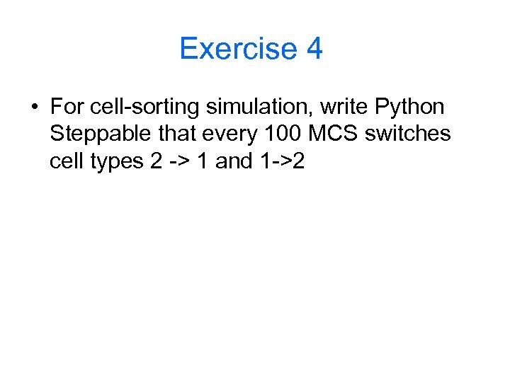 Exercise 4 • For cell-sorting simulation, write Python Steppable that every 100 MCS switches