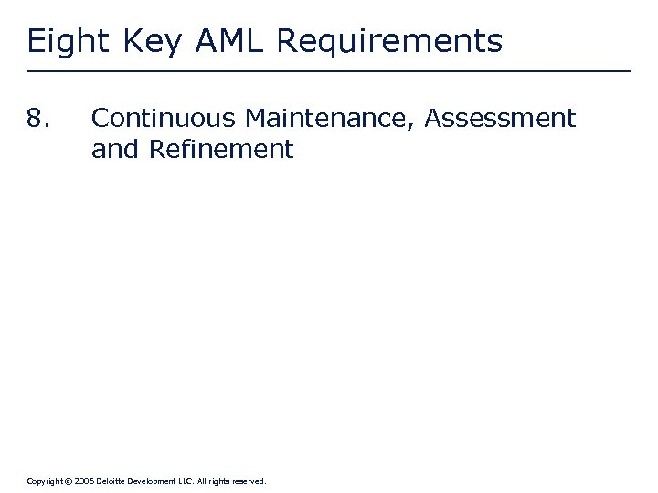 Eight Key AML Requirements 8. Continuous Maintenance, Assessment and Refinement Copyright © 2006 Deloitte