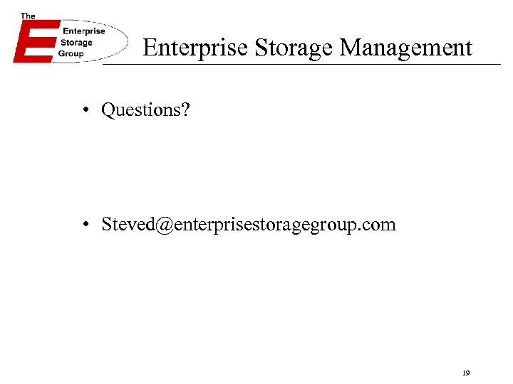 Enterprise Storage Management • Questions? • Steved@enterprisestoragegroup. com 19