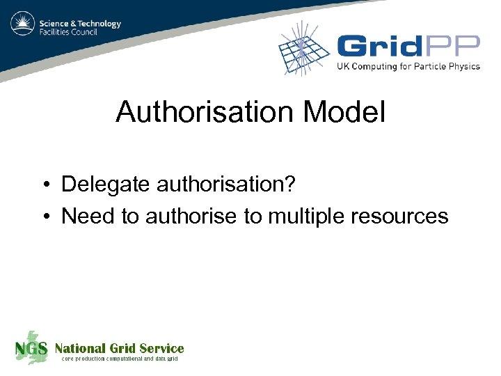 Authorisation Model • Delegate authorisation? • Need to authorise to multiple resources