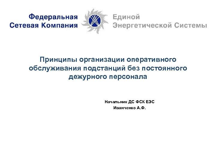 Принципы организации оперативного обслуживания подстанций без постоянного дежурного персонала Начальник ДС ФСК ЕЭС Иванченко