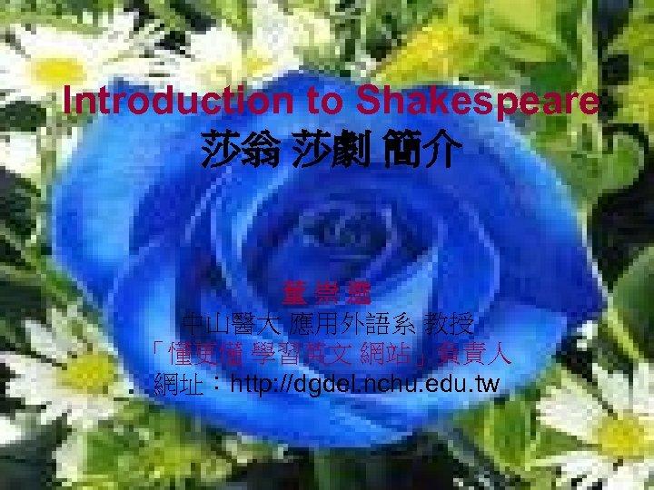 Introduction to Shakespeare 莎翁 莎劇 簡介 董崇選 中山醫大 應用外語系 教授 「懂更懂 學習英文 網站」負責人 網址:http: