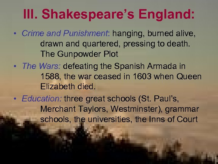 III. Shakespeare's England: • Crime and Punishment: hanging, burned alive, drawn and quartered, pressing