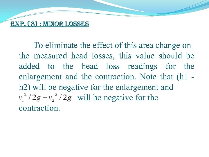 exp. (8) : Minor Losses To eliminate the effect of this area change on