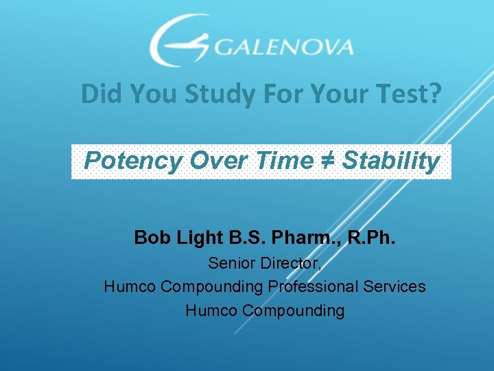 Did You Study For Your Test? Potency Over Time ≠ Stability Bob Light B.