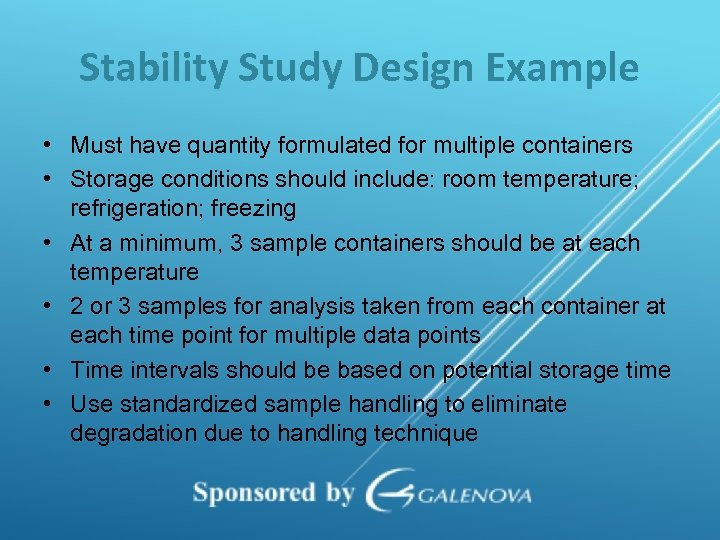 Stability Study Design Example • Must have quantity formulated for multiple containers • Storage