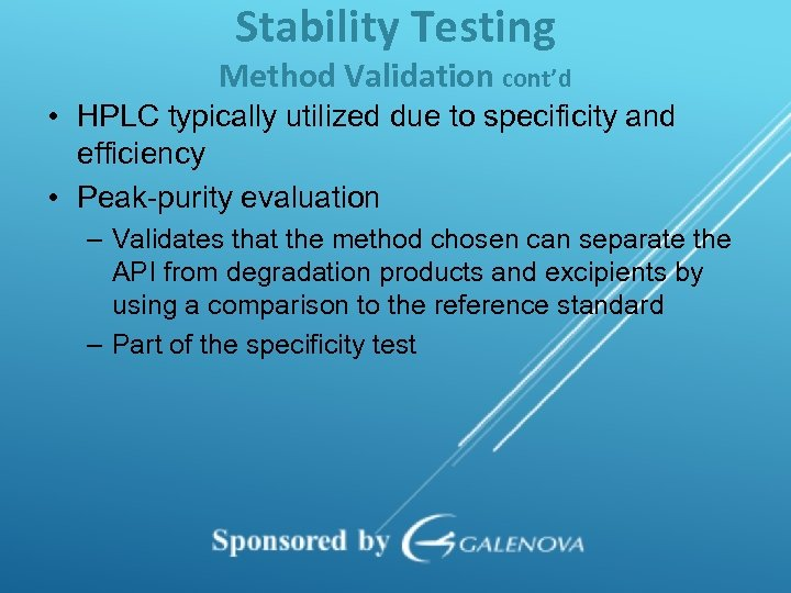 Stability Testing Method Validation cont'd • HPLC typically utilized due to specificity and efficiency
