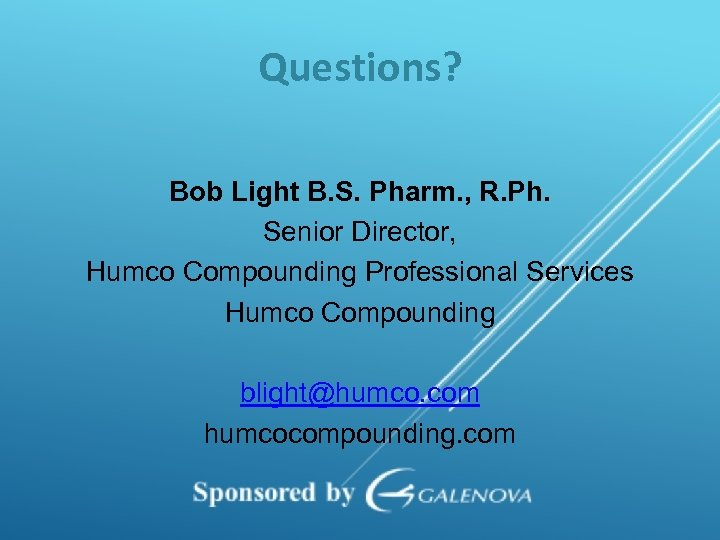 Questions? Bob Light B. S. Pharm. , R. Ph. Senior Director, Humco Compounding Professional