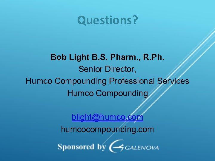 Questions? Bob Light B. S. Pharm. , R. Ph. Senior Director, Humco Compounding Professional