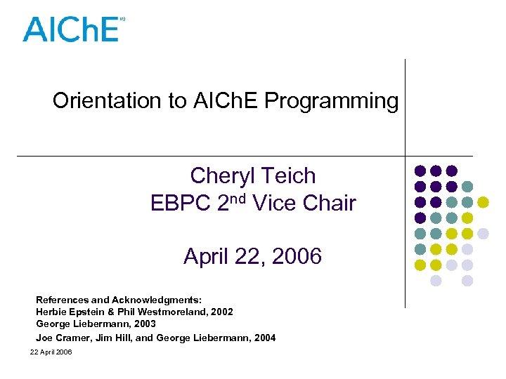 Orientation to AICh. E Programming Cheryl Teich EBPC 2 nd Vice Chair April 22,