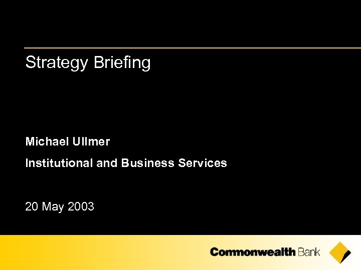 Strategy Briefing Michael Ullmer Institutional and Business Services 20 May 2003