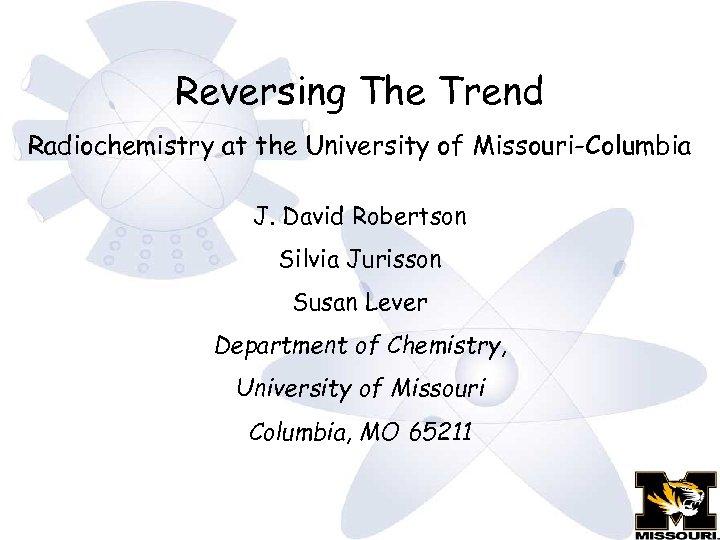 Reversing The Trend Radiochemistry at the University of Missouri-Columbia J. David Robertson Silvia Jurisson