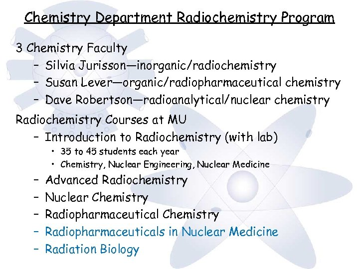 Chemistry Department Radiochemistry Program 3 Chemistry Faculty – Silvia Jurisson—inorganic/radiochemistry – Susan Lever—organic/radiopharmaceutical chemistry