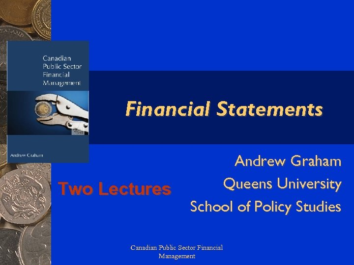 Financial Statements Two Lectures Andrew Graham Queens University School of Policy Studies Canadian Public