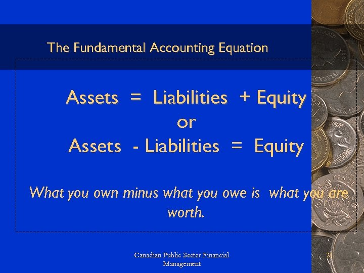 The Fundamental Accounting Equation Assets = Liabilities + Equity or Assets - Liabilities =
