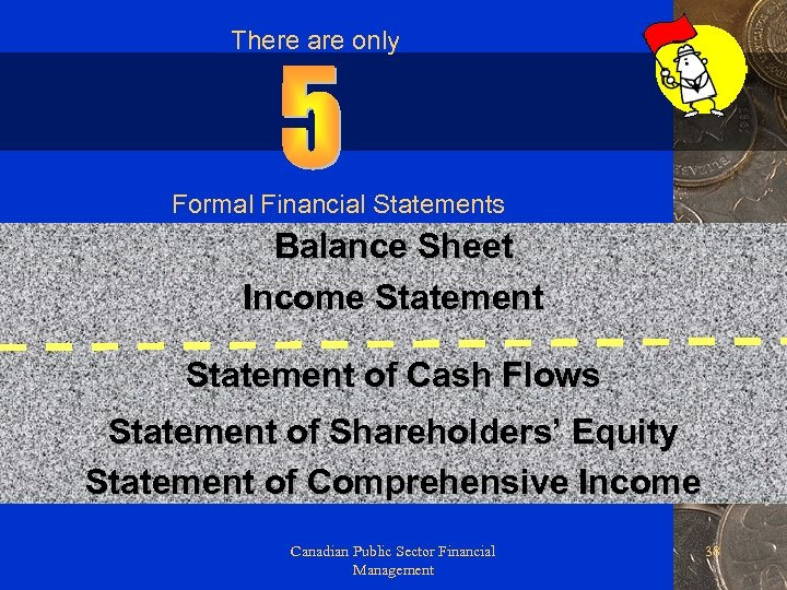 There are only Formal Financial Statements Balance Sheet Income Statement of Cash Flows Statement