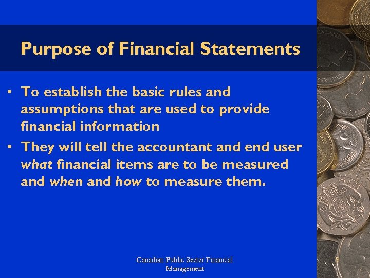 Purpose of Financial Statements • To establish the basic rules and assumptions that are