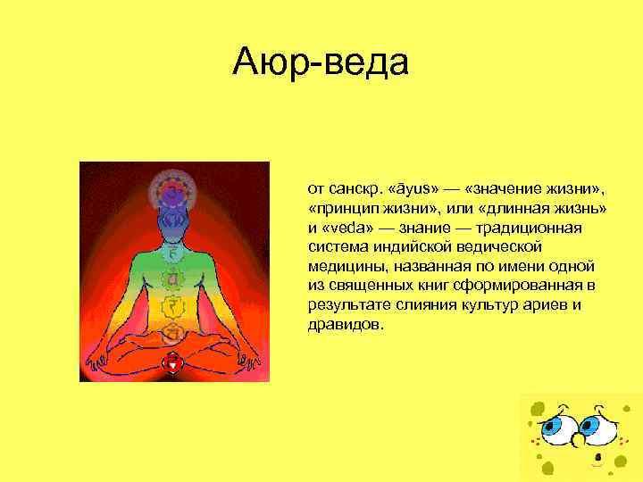 Аюр-веда от санскр. «āyus» — «значение жизни» , «принцип жизни» , или «длинная жизнь»