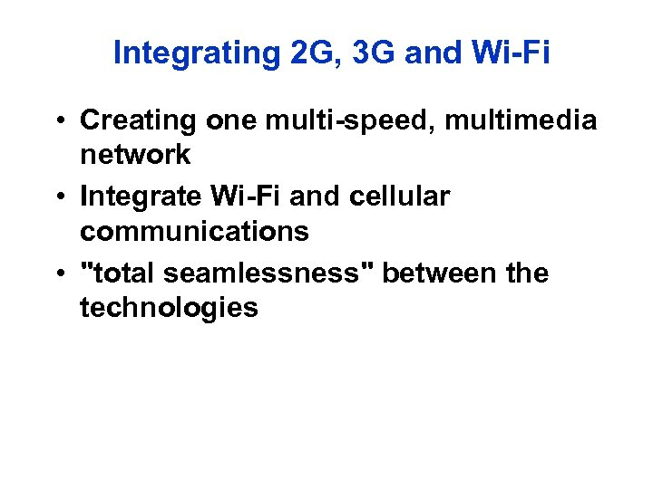 Integrating 2 G, 3 G and Wi-Fi • Creating one multi-speed, multimedia network •