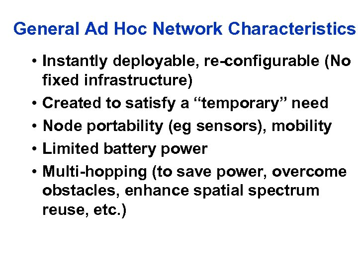 General Ad Hoc Network Characteristics • Instantly deployable, re-configurable (No fixed infrastructure) • Created