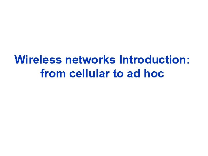 Wireless networks Introduction: from cellular to ad hoc