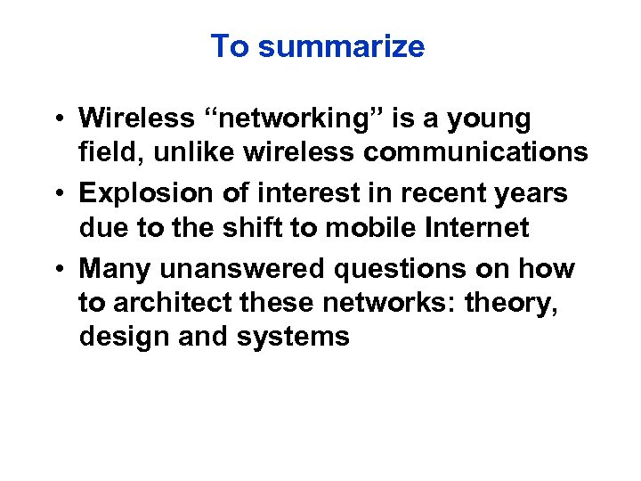 "To summarize • Wireless ""networking"" is a young field, unlike wireless communications • Explosion"