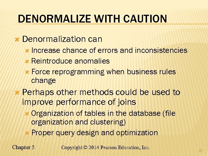 DENORMALIZE WITH CAUTION Denormalization can Increase chance of errors and inconsistencies Reintroduce anomalies Force