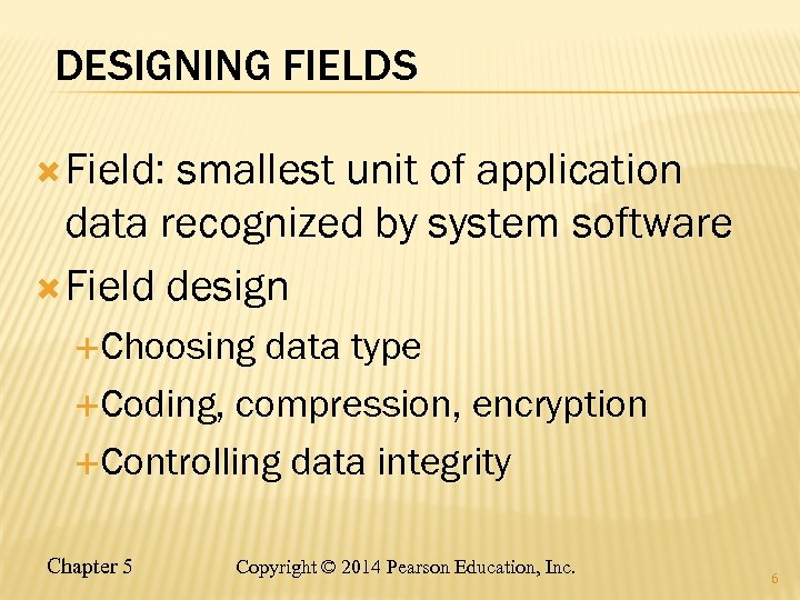 DESIGNING FIELDS Field: smallest unit of application data recognized by system software Field design