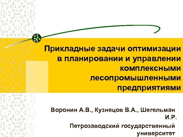 Прикладные задачи оптимизации в планировании и управлении комплексными лесопромышленными предприятиями Воронин А. В. ,